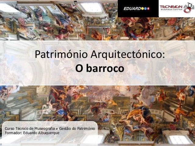 Património Arquitectónico:                       O barrocoCurso Técnico de Museografia e Gestão do PatrimónioFormador: Edu...