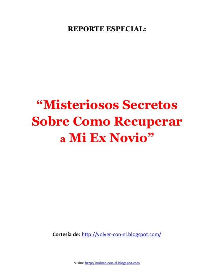 """REPORTE ESPECIAL: """"Misteriosos SecretosSobre Como Recuperar    a Mi Ex Novio""""   Cortesía de: http://volver-con-el.blogspot..."""