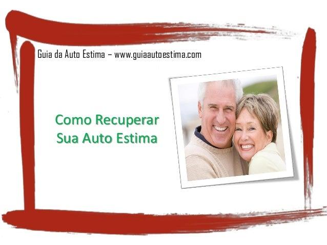 Guia da Auto Estima – www.guiaautoestima.com Como Recuperar Sua Auto Estima