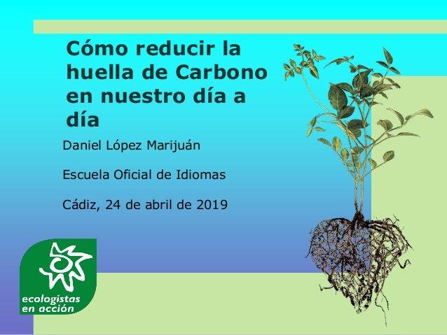 Cómo reducir la huella de Carbono en nuestro día a día Daniel López Marijuán Escuela Oficial de Idiomas Cádiz, 24 de abril...