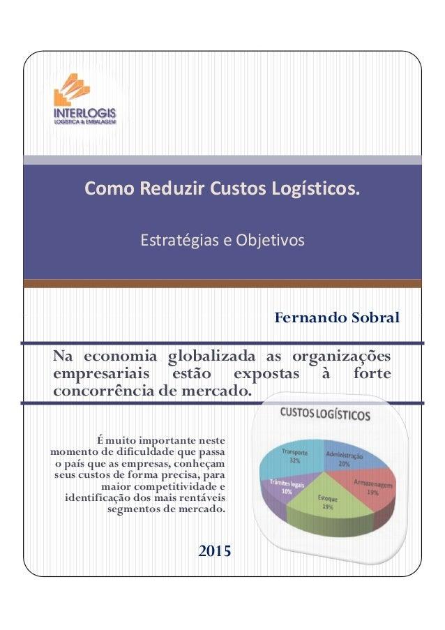 Como Reduzir Custos Logísticos. Estratégias e Objetivos Fernando Sobral Na economia globalizada as organizações empresaria...
