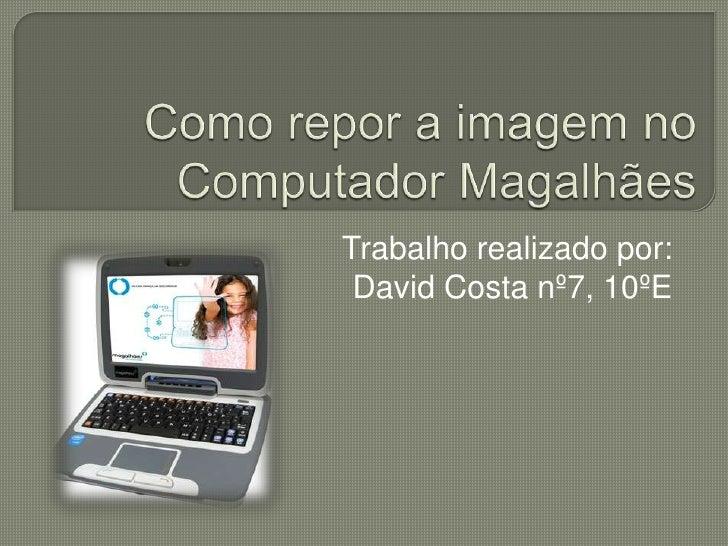 Como repor a imagem no Computador Magalhães<br />Trabalho realizado por:<br />David Costa nº7, 10ºE<br />