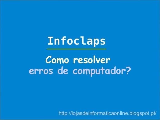 Infoclaps   Como resolvererros de computador?     http://lojasdeinformaticaonline.blogspot.pt/