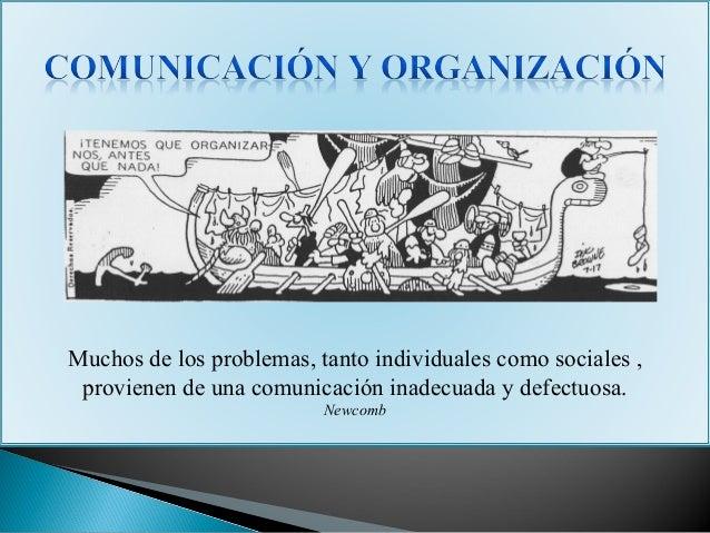 Muchos de los problemas, tanto individuales como sociales ,provienen de una comunicación inadecuada y defectuosa.Newcomb