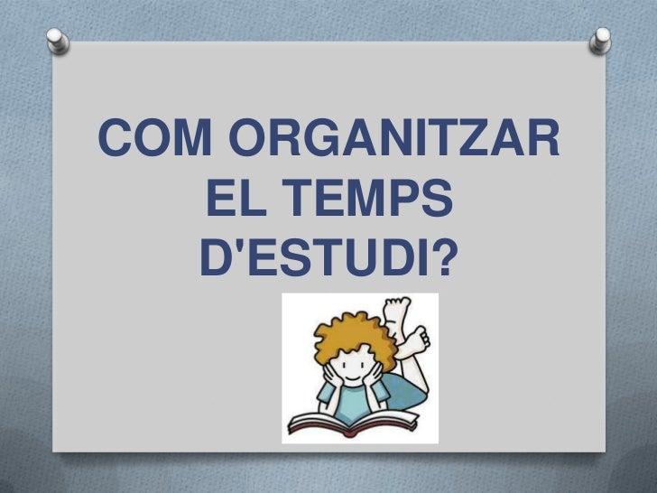 COM ORGANITZAR   EL TEMPS   DESTUDI?