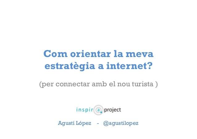 Com orientar la meva  estratègia a internet?  (per connectar amb el nou turista )  Agustí López - @agustilopez