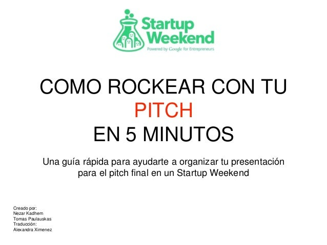 COMO ROCKEAR CON TU PITCH EN 5 MINUTOS Una guía rápida para ayudarte a organizar tu presentación para el pitch final en un...