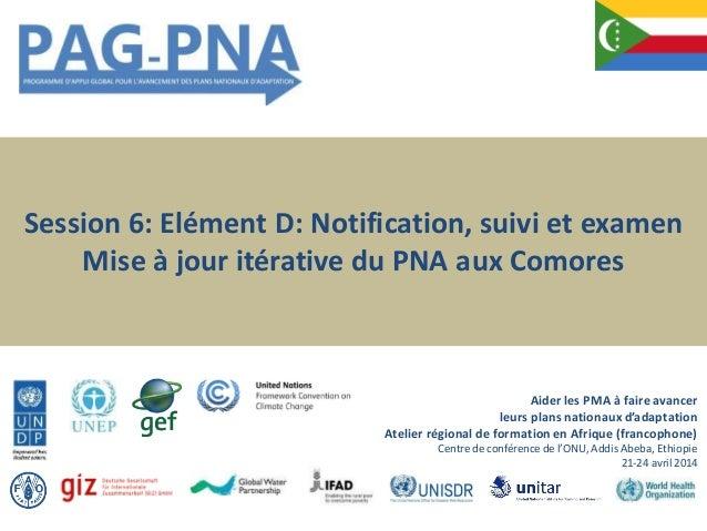 Session 6: Elément D: Notification, suivi et examen Mise à jour itérative du PNA aux Comores Aider les PMA à faireavancer ...