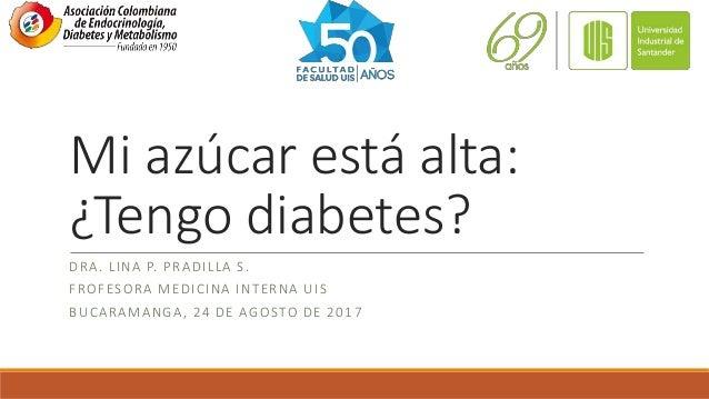 Mi azúcar está alta: ¿Tengo diabetes? DRA. LINA P. PRADILLA S. FROFESORA MEDICINA INTERNA UIS BUCARAMANGA, 24 DE AGOSTO DE...