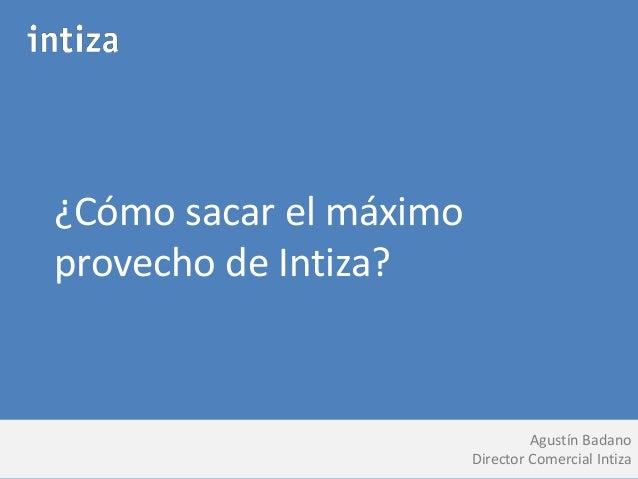 ¿Cómo sacar el máximo  provecho de Intiza?  Agustín Badano  Director Comercial Intiza