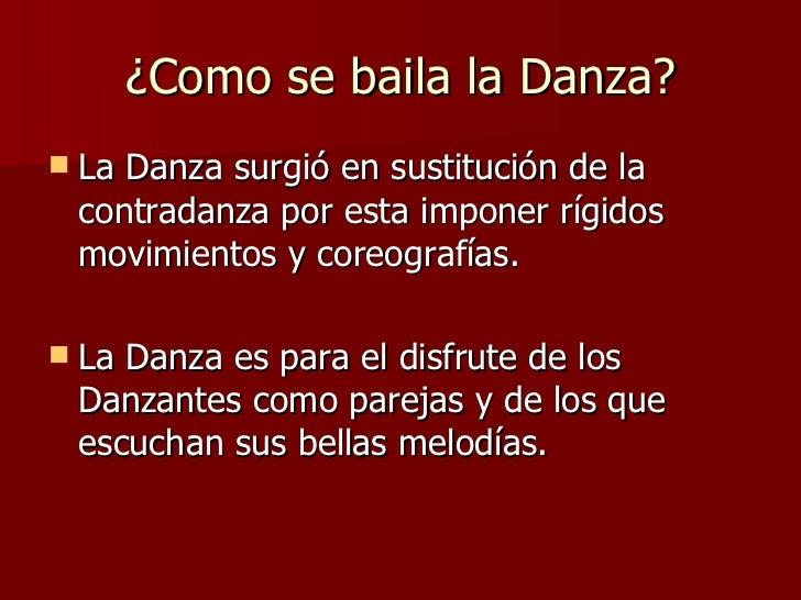 ¿Como se  baila  la  Danza? <ul><li>La Danza surgió en sustitución de la contradanza por esta imponer rígidos movimientos ...