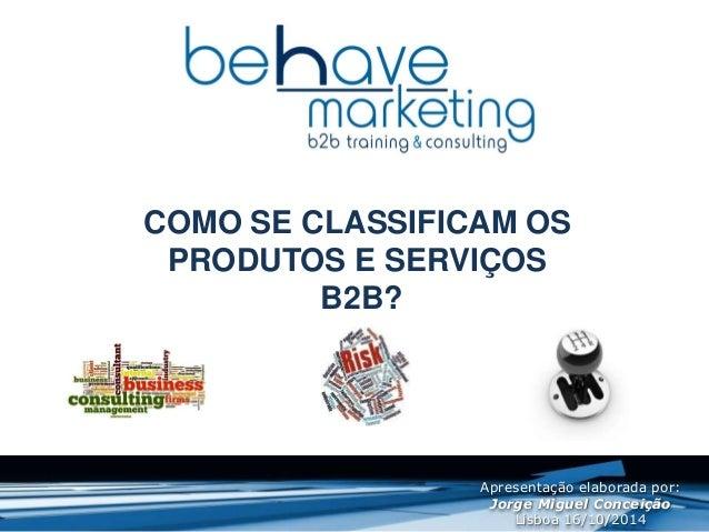 COMO SE CLASSIFICAM OS  PRODUTOS E SERVIÇOS  B2B?  Apresentação elaborada por:  Jorge Miguel Conceição  Lisboa 16/10/2014