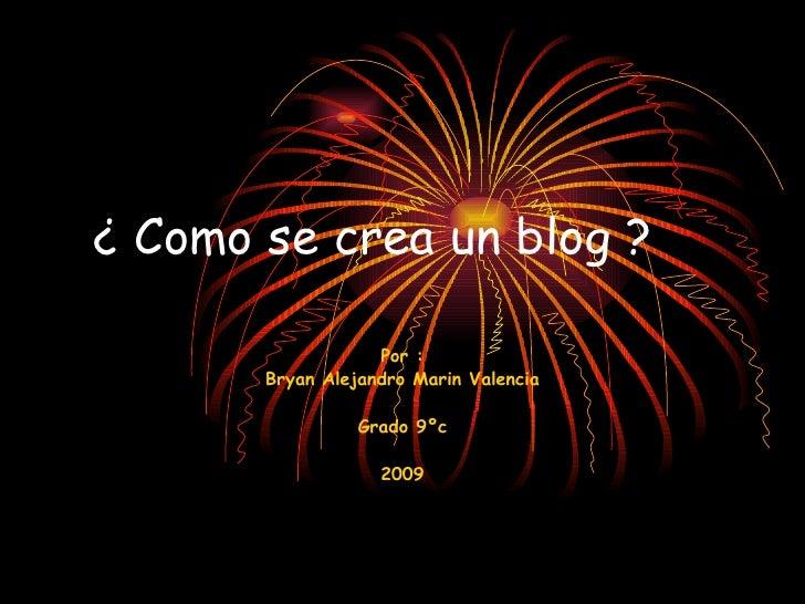 ¿ Como se crea un blog ? Por : Bryan Alejandro Marin Valencia Grado 9ºc 2009