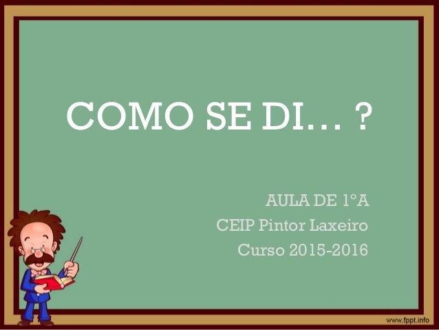 COMO SE DI… ? AULA DE 1ºA CEIP Pintor Laxeiro Curso 2015-2016