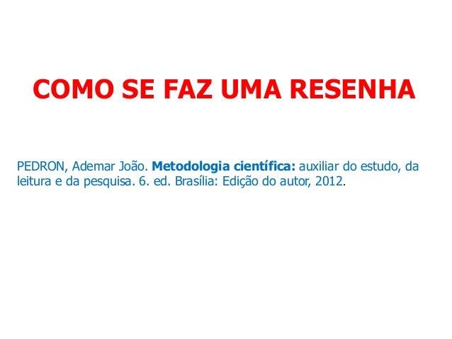 COMO SE FAZ UMA RESENHA PEDRON, Ademar João. Metodologia científica: auxiliar do estudo, da leitura e da pesquisa. 6. ed. ...
