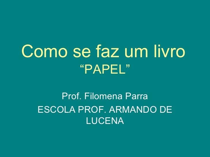 """Como se faz um livro   """"PAPEL"""" Prof. Filomena Parra ESCOLA PROF. ARMANDO DE LUCENA"""