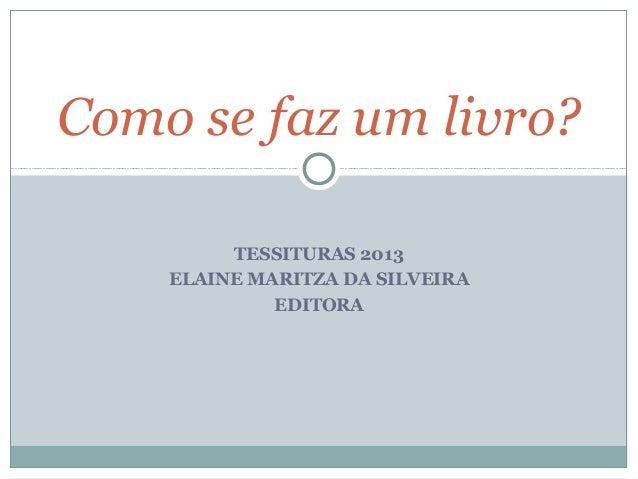 Como se faz um livro?         TESSITURAS 2013    ELAINE MARITZA DA SILVEIRA             EDITORA