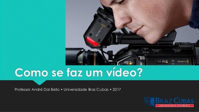 Como se faz um vídeo? Professor André Dal Bello • Universidade Braz Cubas • 2017