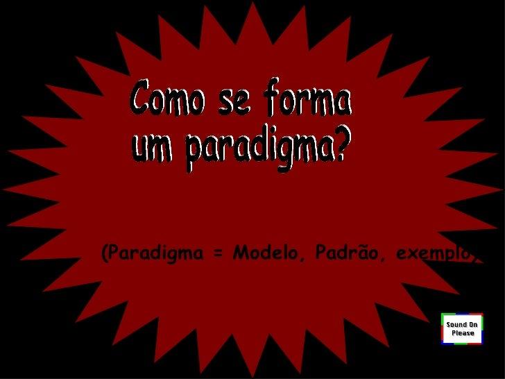 Como se forma um paradigma? ( Paradigma = Modelo, Padrão, exemplo )