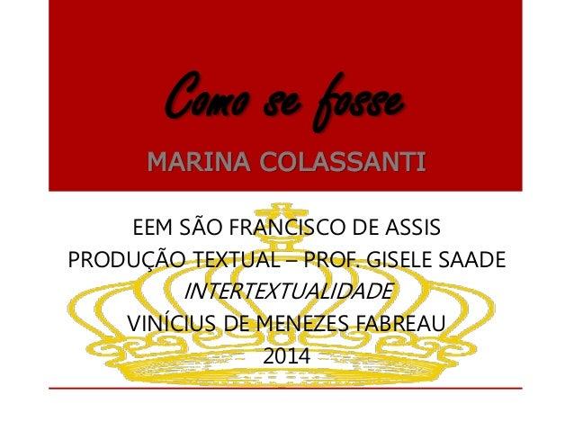 Como se fosse  MARINA COLASSANTI  EEM SÃO FRANCISCO DE ASSIS  PRODUÇÃO TEXTUAL – PROF. GISELE SAADE  INTERTEXTUALIDADE  VI...