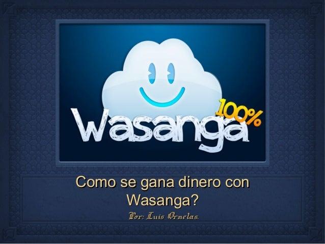 Como se gana dinero conComo se gana dinero con Wasanga?Wasanga? Por: Luis Ornelas.Por: Luis Ornelas.