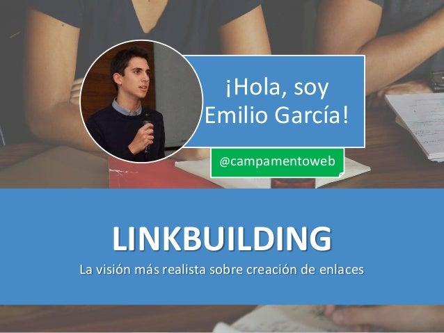 LINKBUILDING La visión más realista sobre creación de enlaces ¡Hola, soy Emilio García! @campamentoweb