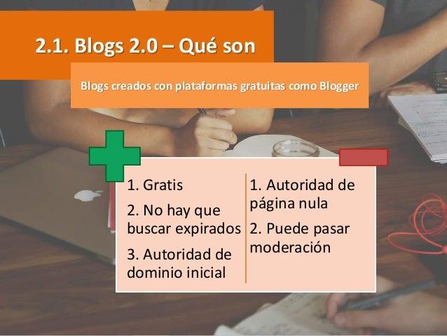 2.1. Blogs 2.0 – Qué son 1. Gratis 2. No hay que buscar expirados 3. Autoridad de dominio inicial 1. Autoridad de página n...