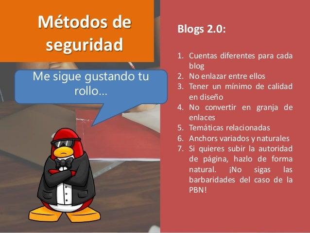 Blogs 2.0: 1. Cuentas diferentes para cada blog 2. No enlazar entre ellos 3. Tener un mínimo de calidad en diseño 4. No co...