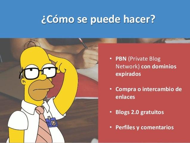 ¿Cómo se puede hacer? • PBN (Private Blog Network) con dominios expirados • Compra o intercambio de enlaces • Blogs 2.0 gr...