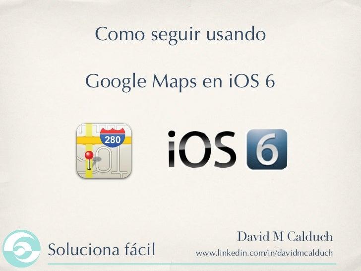Como seguir usando     Google Maps en iOS 6                           David M CalduchSoluciona fácil   www.linkedin.com/in...