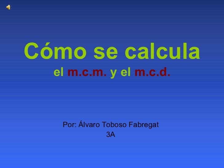Cómo se calcula   el  m.c.m.  y el  m.c.d. Por: Álvaro Toboso Fabregat 3A
