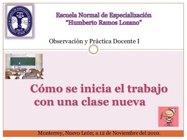 Cómo se inicia el trabajo con una clase nueva Observación y Práctica Docente I Monterrey, Nuevo León; a 12 de Noviembre de...