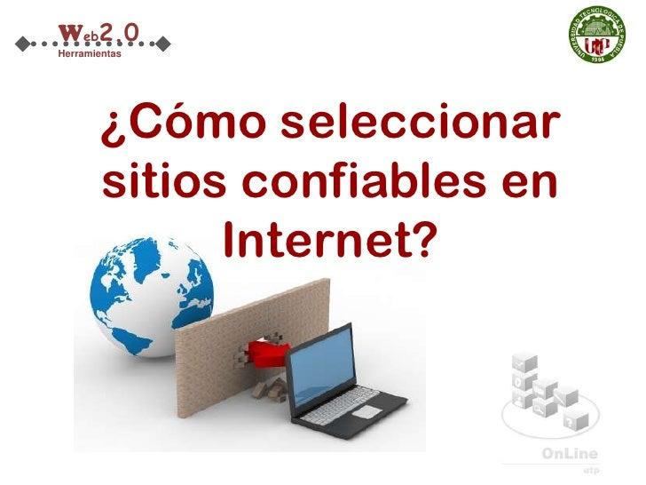 Web2.0Herramientas       ¿Cómo seleccionar       sitios confiables en             Internet?
