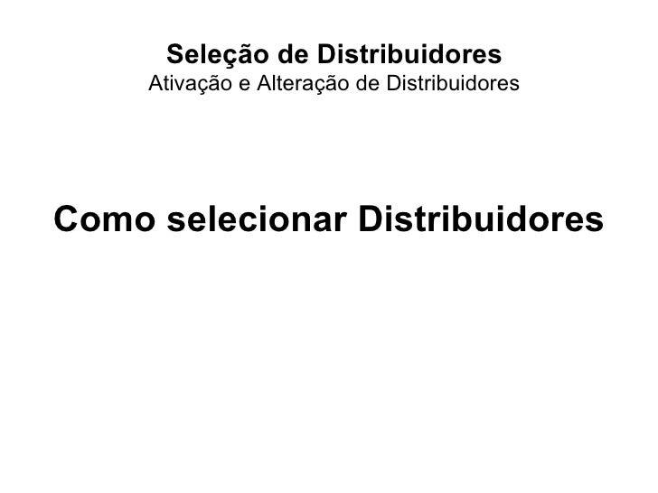 Seleção de Distribuidores Ativação e Alteração de Distribuidores Como selecionar Distribuidores