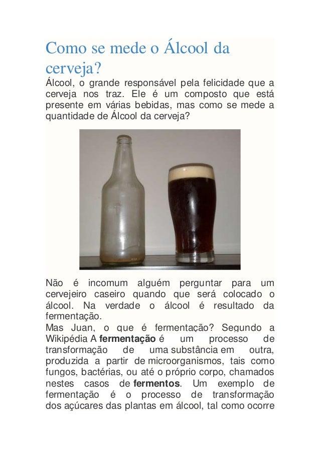 Como se mede o Álcool da cerveja? Álcool, o grande responsável pela felicidade que a cerveja nos traz. Ele é um composto q...