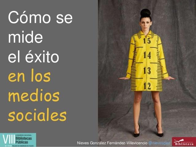 Cómo se mide el éxito en los medios sociales Nieves González Fernández-Villavicencio @nievesglez