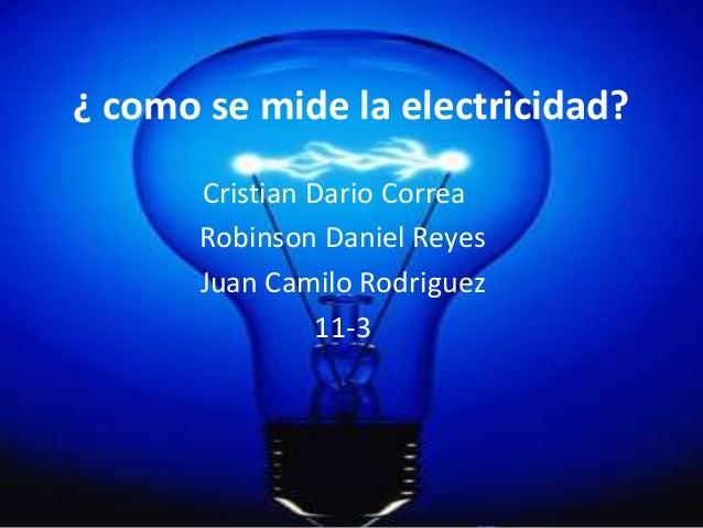 ¿ como se mide la electricidad?       Cristian Dario Correa       Robinson Daniel Reyes       Juan Camilo Rodriguez       ...