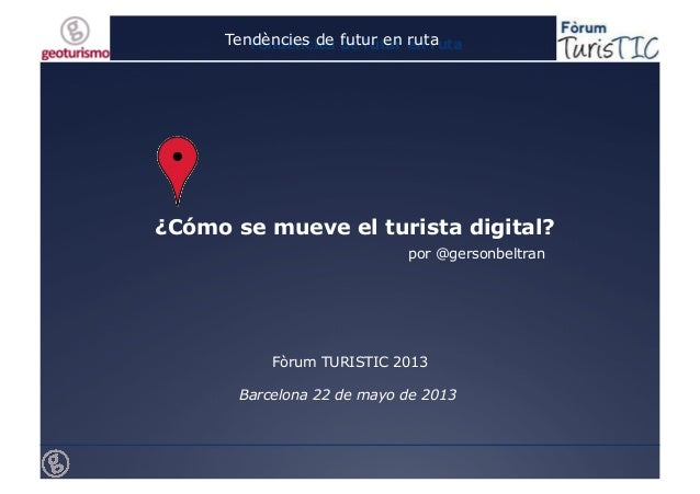 Tendències de futur en rutaTendències de futur en ruta¿Cómo se mueve el turista digital?Fòrum TURISTIC 2013Barcelona 22 de...