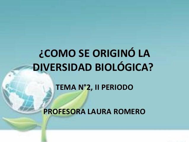 ¿COMO SE ORIGINÓ LA DIVERSIDAD BIOLÓGICA? TEMA N°2, II PERIODO PROFESORA LAURA ROMERO