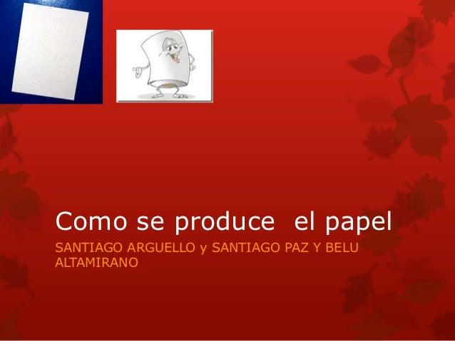 Como se produce el papelSANTIAGO ARGUELLO y SANTIAGO PAZ Y BELUALTAMIRANO