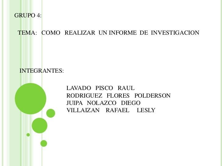 GRUPO 4:<br />TEMA:   COMO   REALIZAR  UN INFORME  DE  INVESTIGACION<br />INTEGRANTES:<br />LAVADO   PISCO   RAUL<br />ROD...