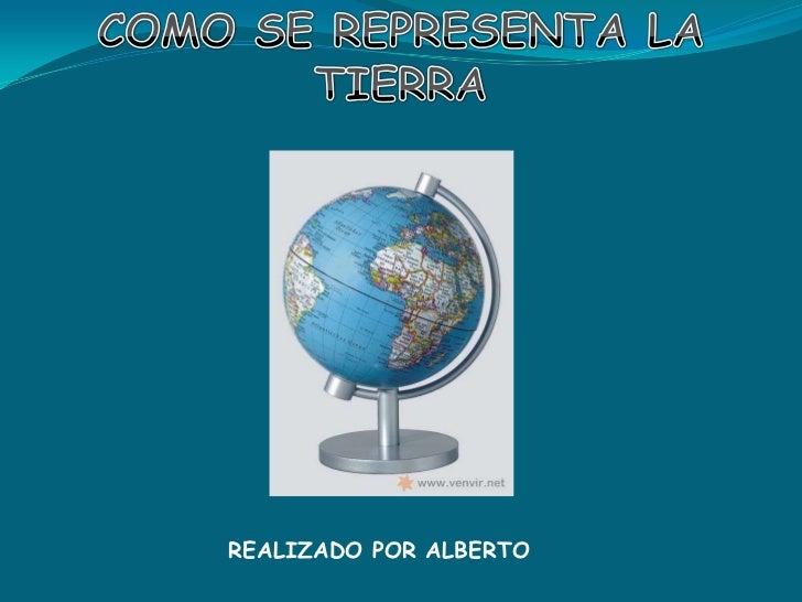 COMO SE REPRESENTA LA TIERRA<br />REALIZADO POR ALBERTO<br />