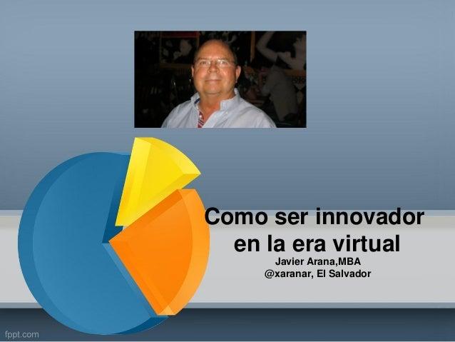 Como ser innovador en la era virtual Javier Arana,MBA @xaranar, El Salvador