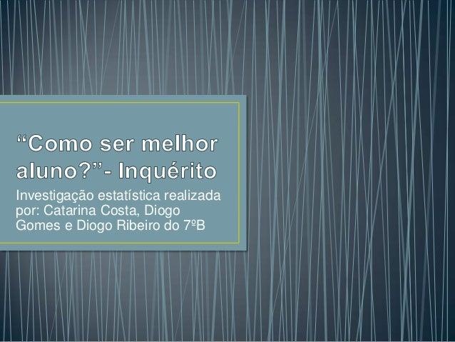 Investigação estatística realizada por: Catarina Costa, Diogo Gomes e Diogo Ribeiro do 7ºB