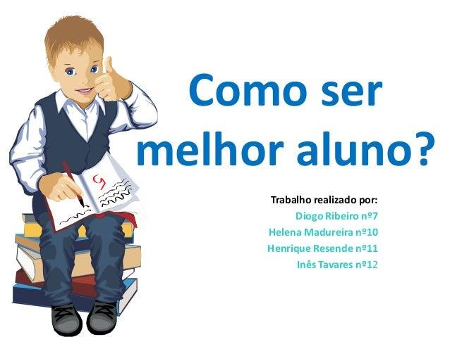 Como sermelhor aluno?     Trabalho realizado por:          Diogo Ribeiro nº7     Helena Madureira nº10     Henrique Resend...