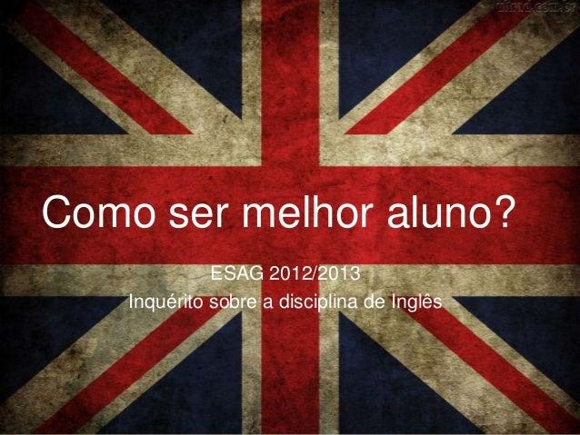 Como ser melhor aluno?              ESAG 2012/2013    Inquérito sobre a disciplina de Inglês