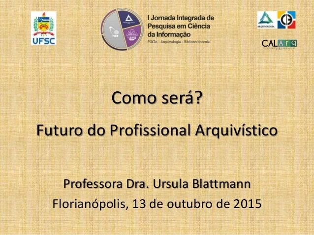 Como será? Futuro do Profissional Arquivístico Professora Dra. Ursula Blattmann Florianópolis, 13 de outubro de 2015