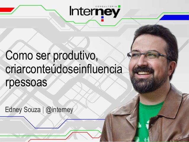 Como ser produtivo, criarconteúdoseinfluencia rpessoas Edney Souza | @interney