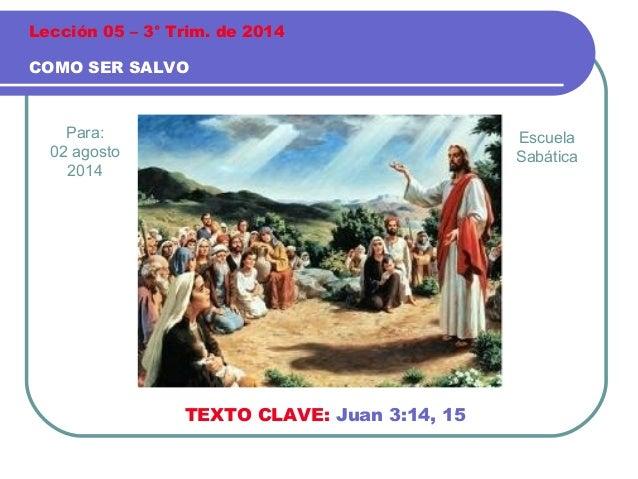Para: 02 agosto 2014 COMO SER SALVO Lección 05 – 3° Trim. de 2014 TEXTO CLAVE: Juan 3:14, 15 Escuela Sabática