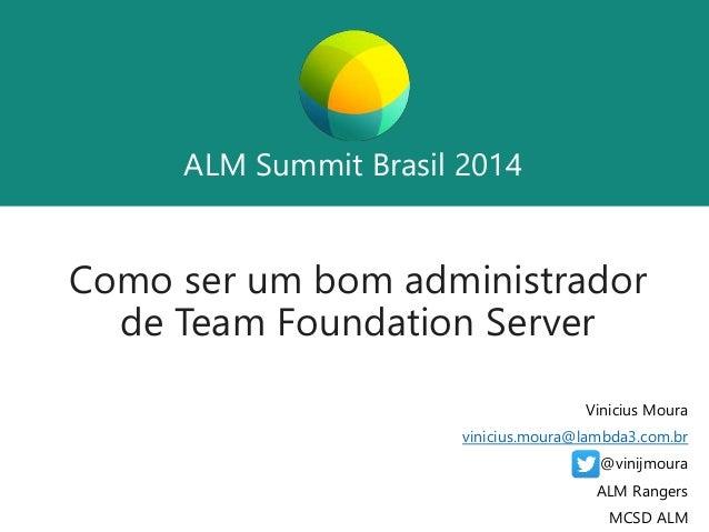 ALM Summit Brasil 2014  ALM Summit Brasil 2014  Como ser um bom administrador  de Team Foundation Server  Vinicius Moura  ...
